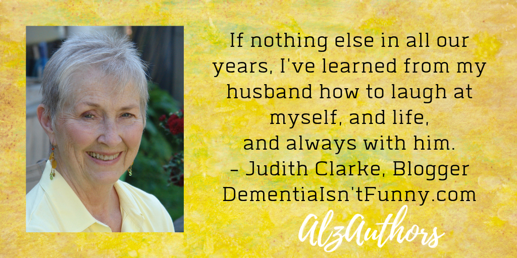 If nothing else in all our years, I've learned from my husband how to laugh at myself, and life, and always with him. - Judith Clarke, Blogger DementiaIsn'tFunny.com.png